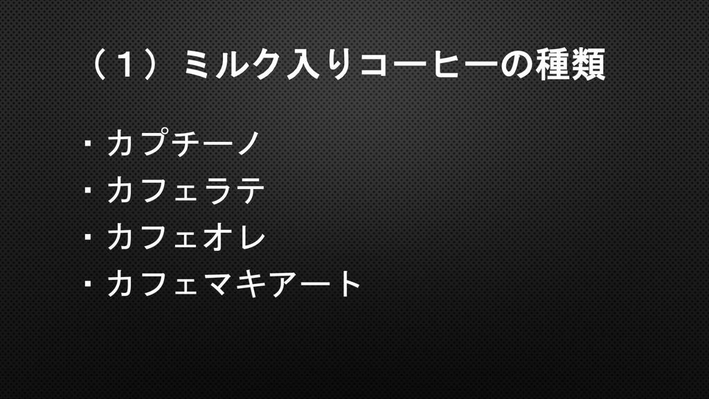 (1)ミルク入りコーヒーの種類 ・カプチーノ ・カフェラテ ・カフェオレ ・カフェマキアート