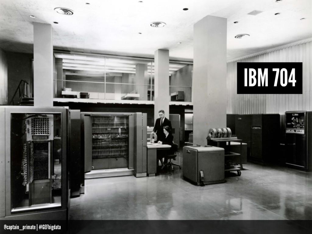 IBM 704 @captain_primate   #GEFbigdata
