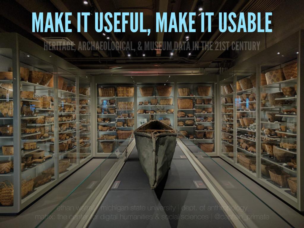 MAKE IT USEFUL, MAKE IT USABLE HERITAGE, ARCHAE...