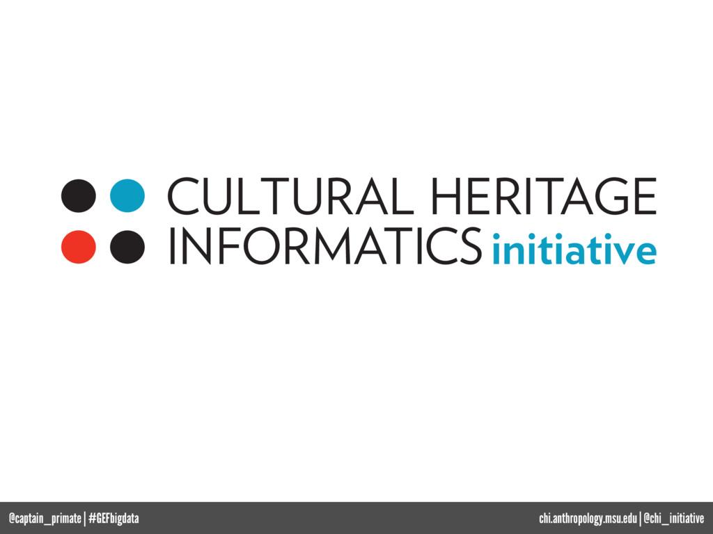chi.anthropology.msu.edu   @chi_initiative CULT...