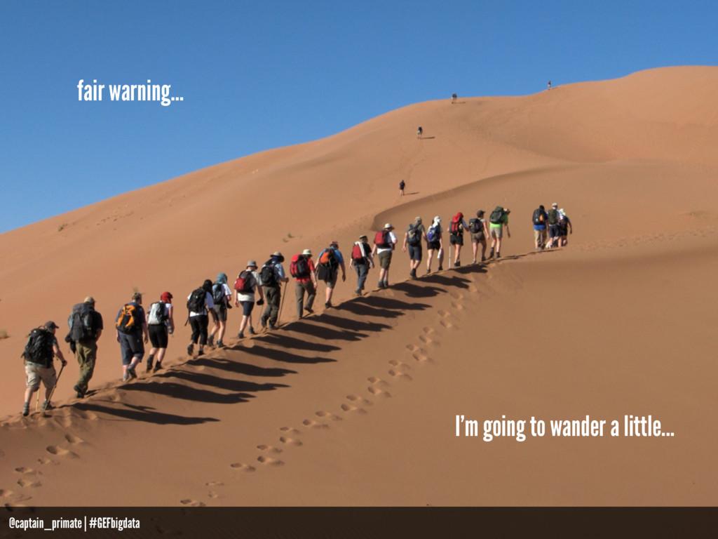 fair warning… I'm going to wander a little... @...