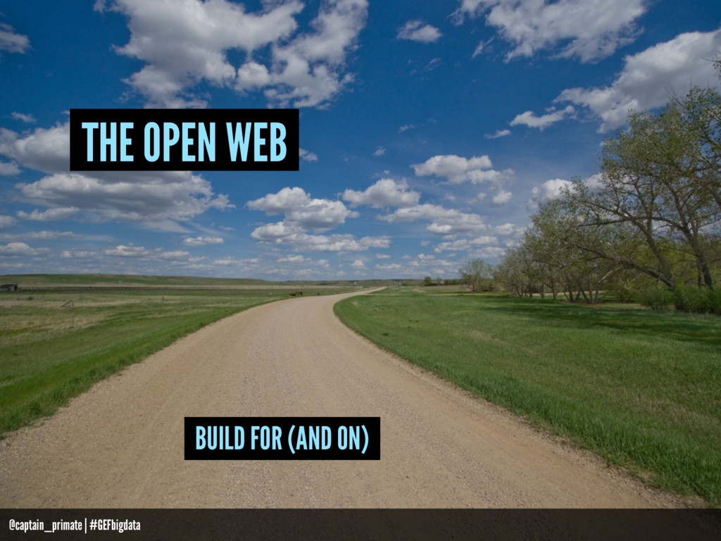 BUILD FOR (AND ON) THE OPEN WEB @captain_primat...