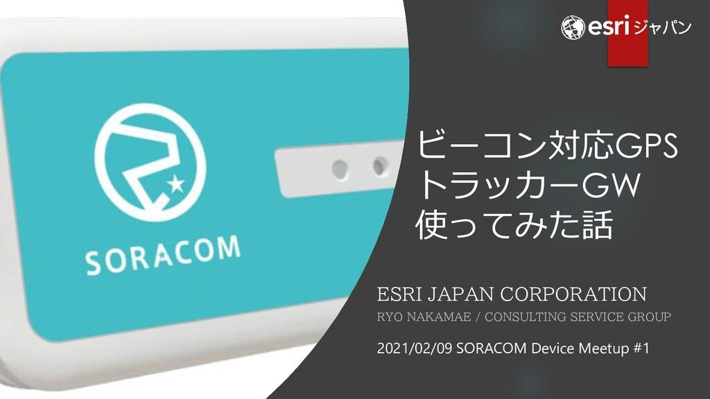 ビーコン対応GPS トラッカーGW 使ってみた話 ESRI JAPAN CORPORATION...