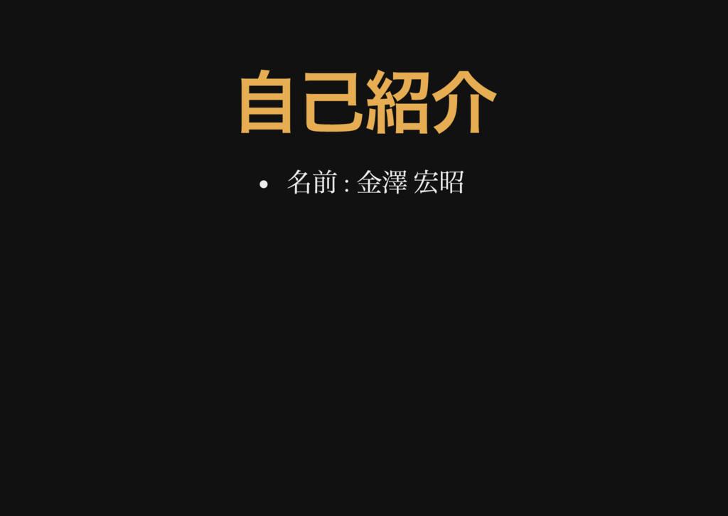 自己紹介 名前 : 金澤 宏昭
