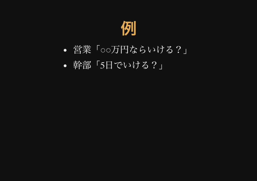 例 営業「○○ 万円ならいける?」 幹部「5 日でいける?」
