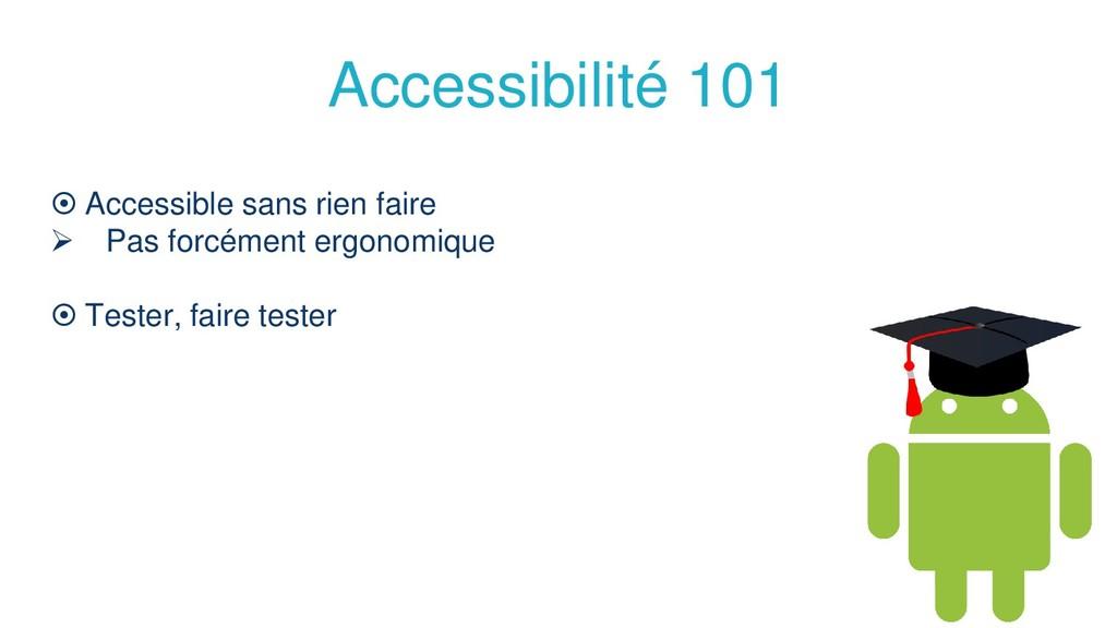 Accessibilité 101  Accessible sans rien faire ...