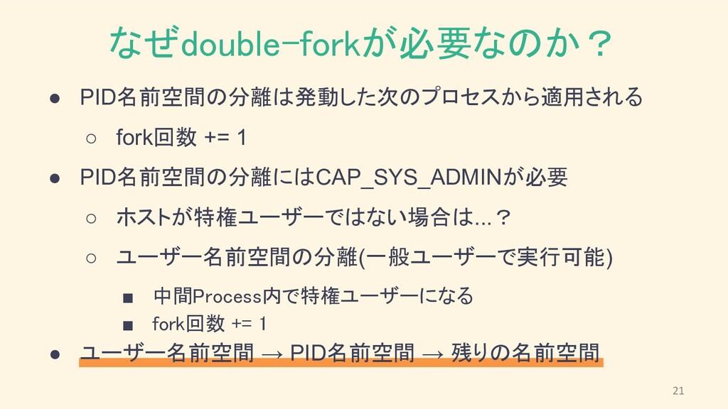なぜdouble-forkが必要なのか? ● PID名前空間の分離は発動した次のプロセスから...