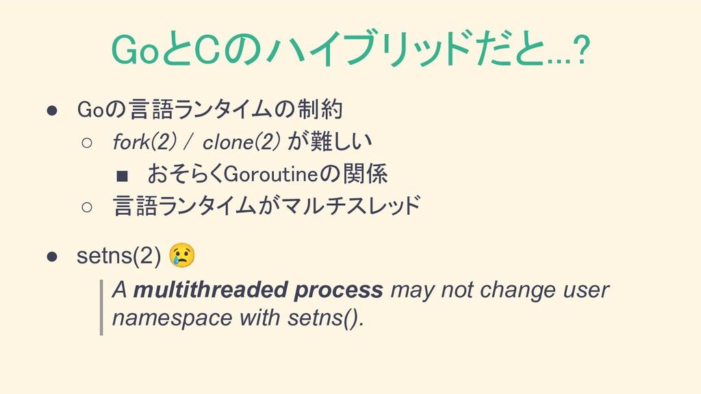 GoとCのハイブリッドだと...? ● Goの言語ランタイムの制約 ○ fork(2) /...