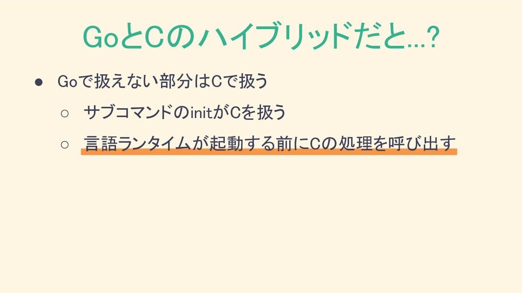 ● Goで扱えない部分はCで扱う ○ サブコマンドのinitがCを扱う ○ 言語ランタイム...