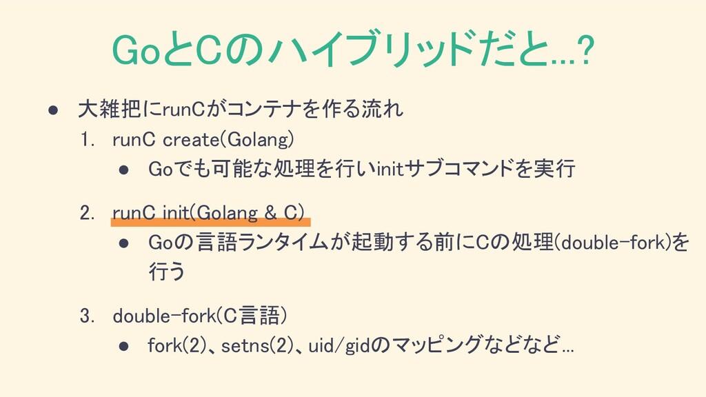 ● 大雑把にrunCがコンテナを作る流れ 1. runC create(Golang) ●...