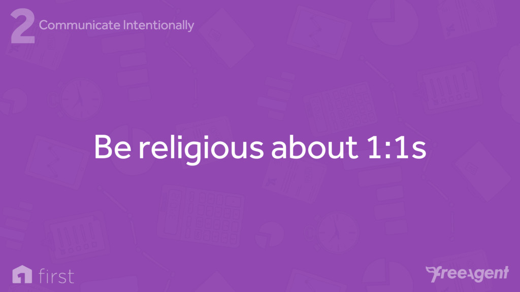 Be religious about 1:1s 2Communicate Intentiona...