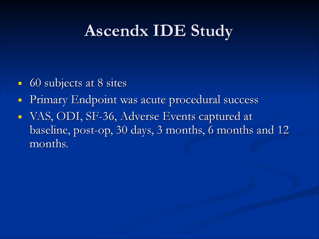 Ascendx IDE Study ■ 60 subjects at 8 sites ■ Pr...