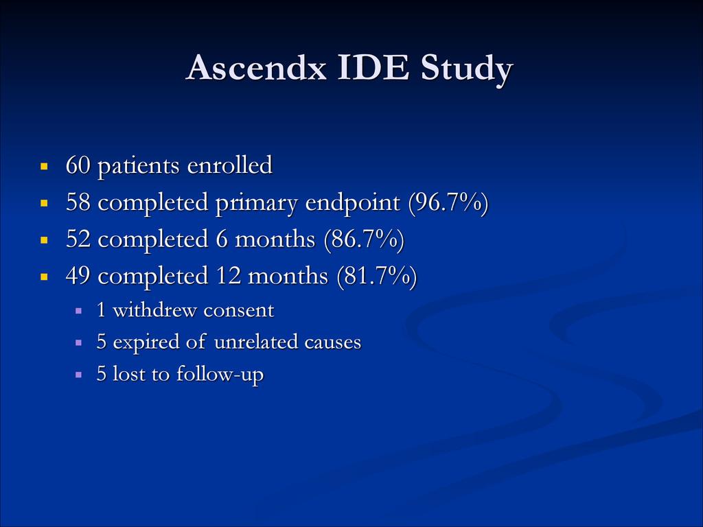 Ascendx IDE Study ■ 60 patients enrolled ■ 58 c...