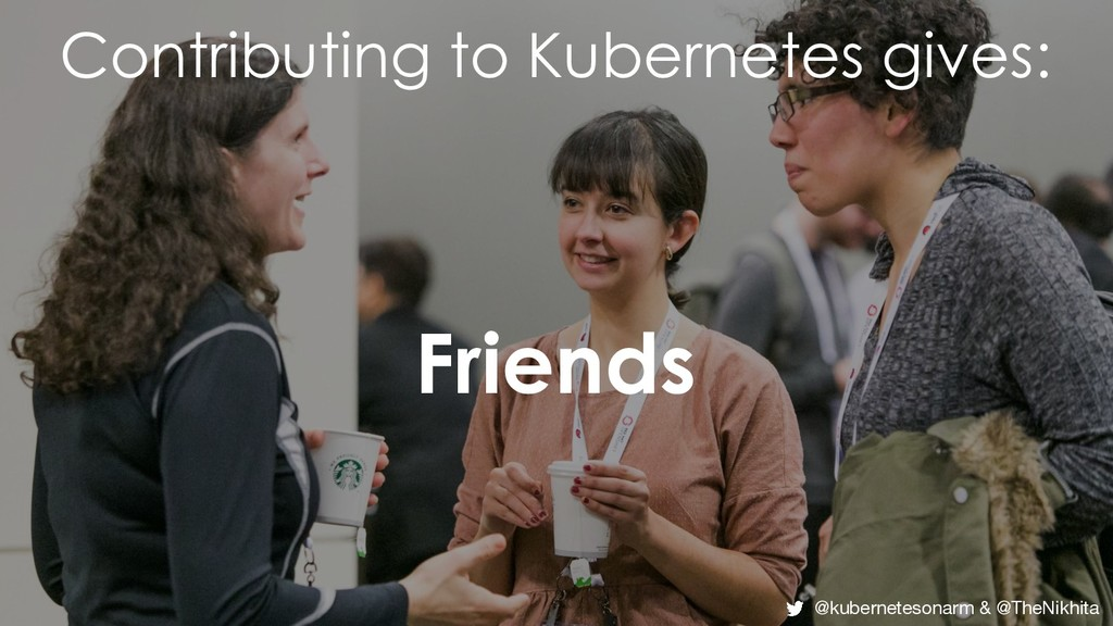 Contributing to Kubernetes gives: Friends @kube...