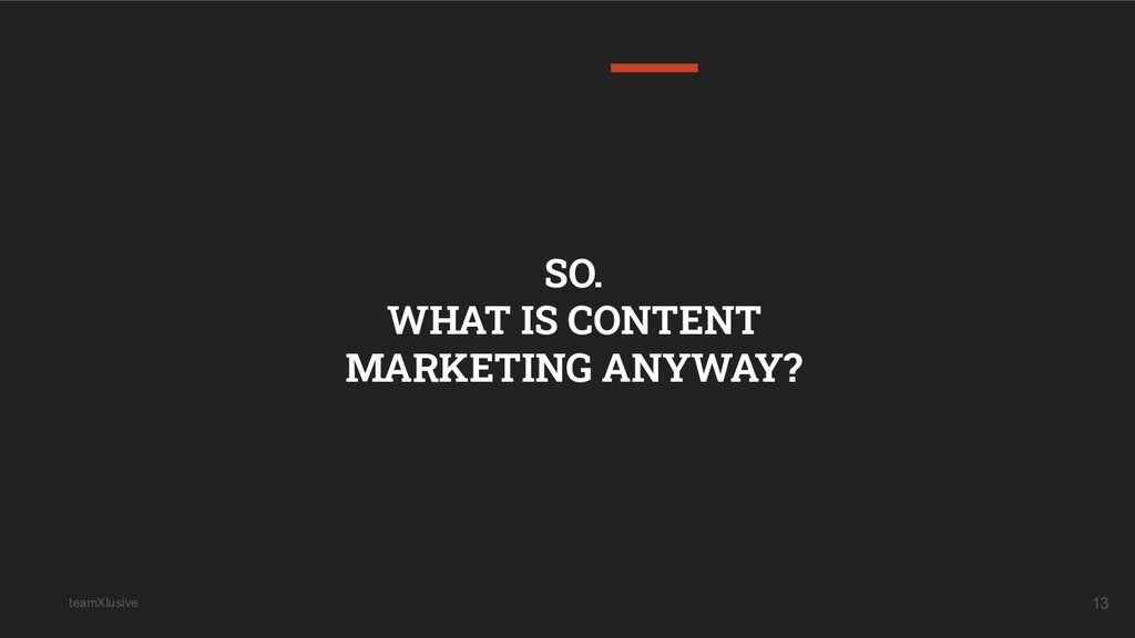 teamXlusive 13 SO. WHAT IS CONTENT MARKETING AN...