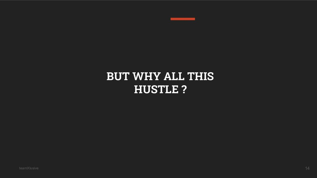 teamXlusive 14 BUT WHY ALL THIS HUSTLE ?