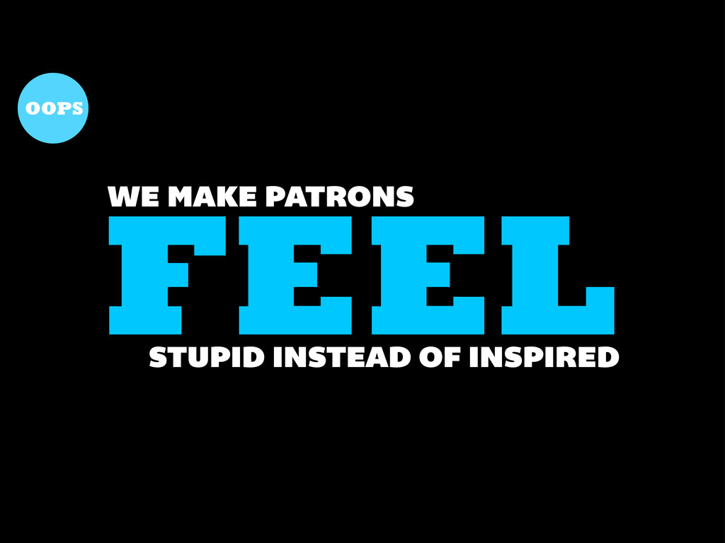 FEEL WE MAKE PATRONS STUPID INSTEAD OF INSPIRED...