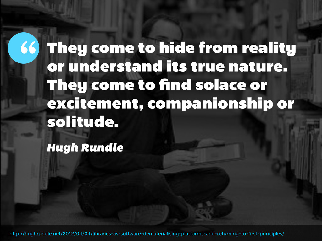 They come to hide from reality or understand it...