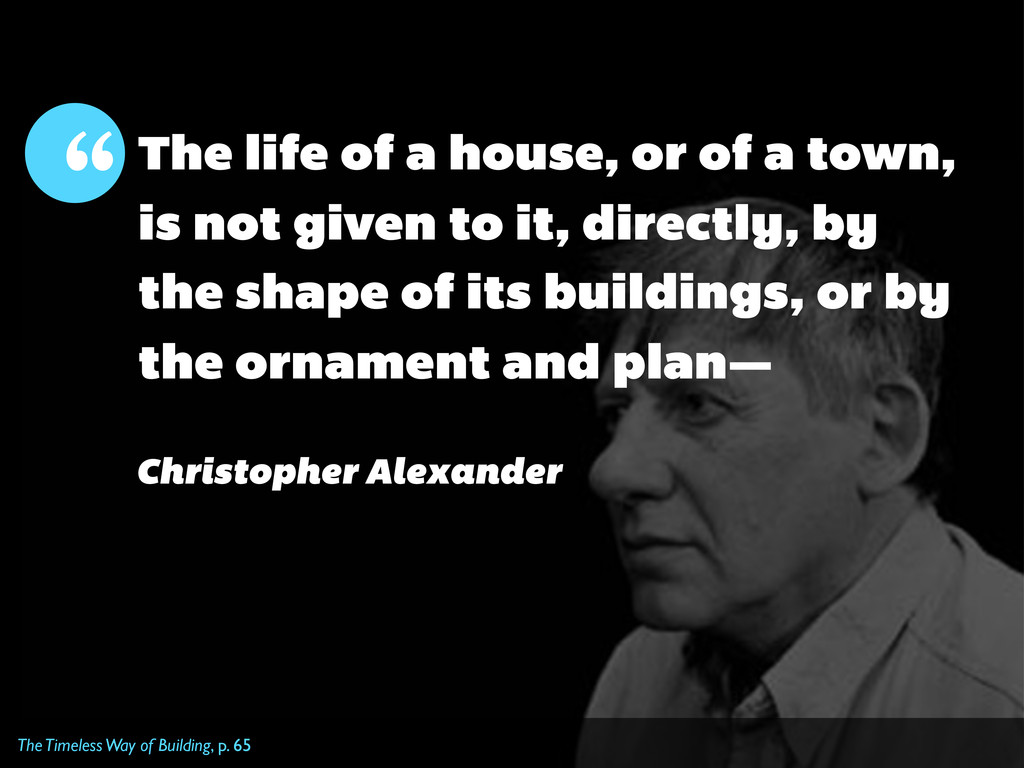 The Timeless Way of Building, p. 65 The life of...