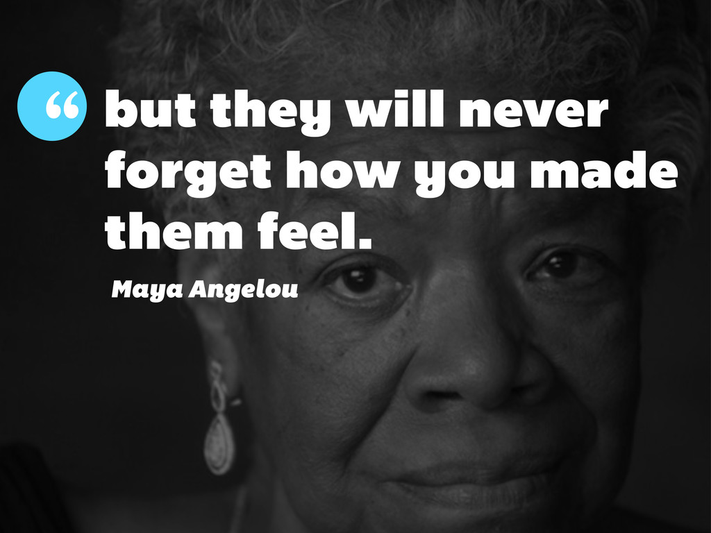 but they will never forget how you made them fe...