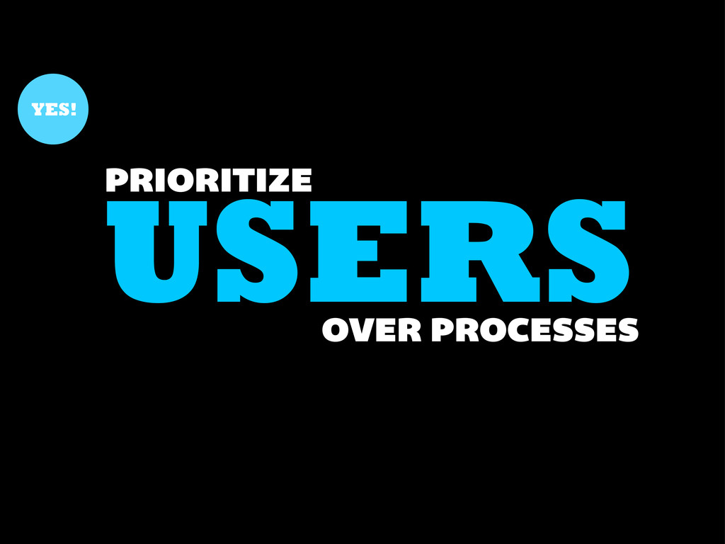 USERS PRIORITIZE YES! OVER PROCESSES