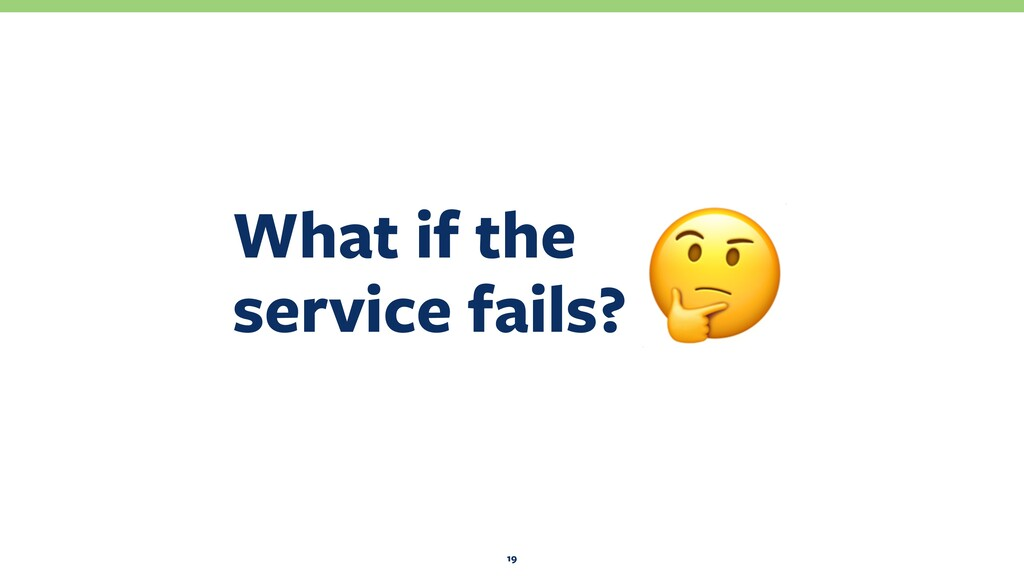What if the service fails? 19 !