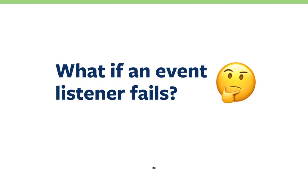 What if an event listener fails? 22 !