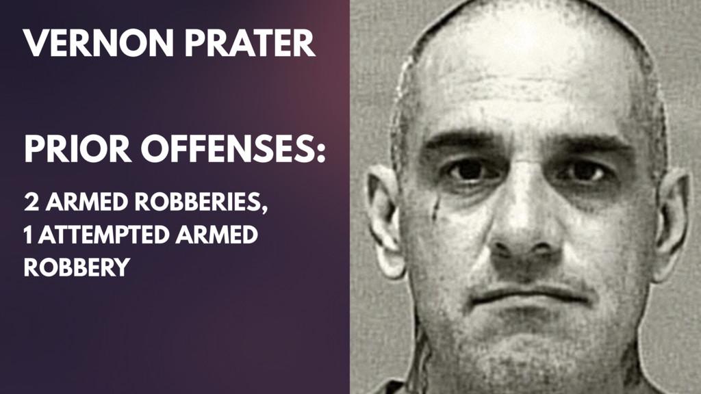 VERNON PRATER PRIOR OFFENSES: 2 ARMED ROBBERIES...