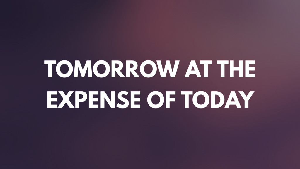 TOMORROW AT THE EXPENSE OF TODAY