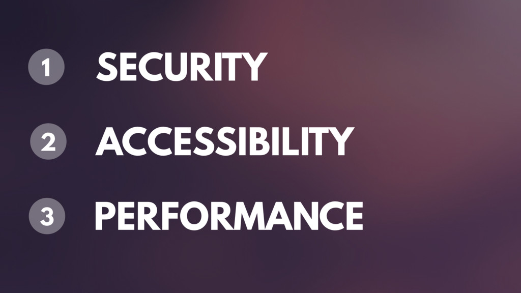 SECURITY 1 ACCESSIBILITY 2 PERFORMANCE 3