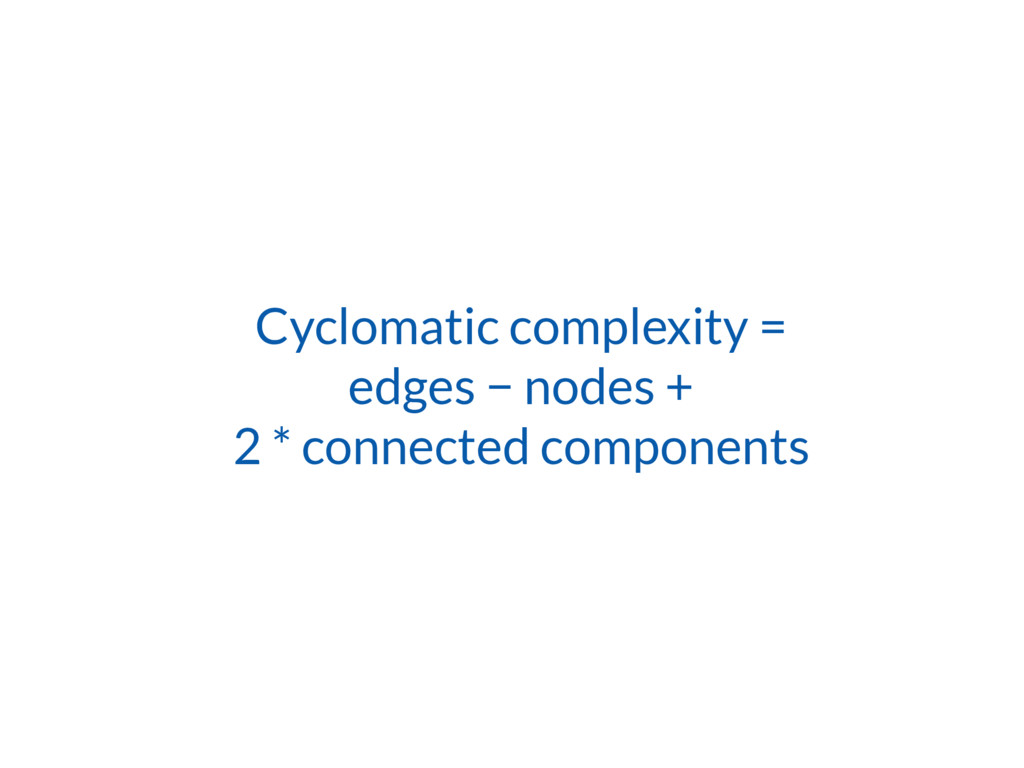 Cyclomatic complexity = edges − nodes +
