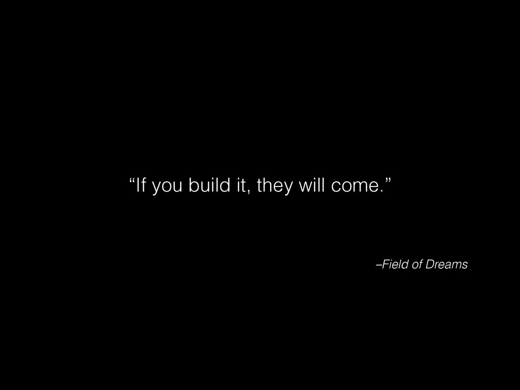 "–Field of Dreams ""If you build it, they will co..."