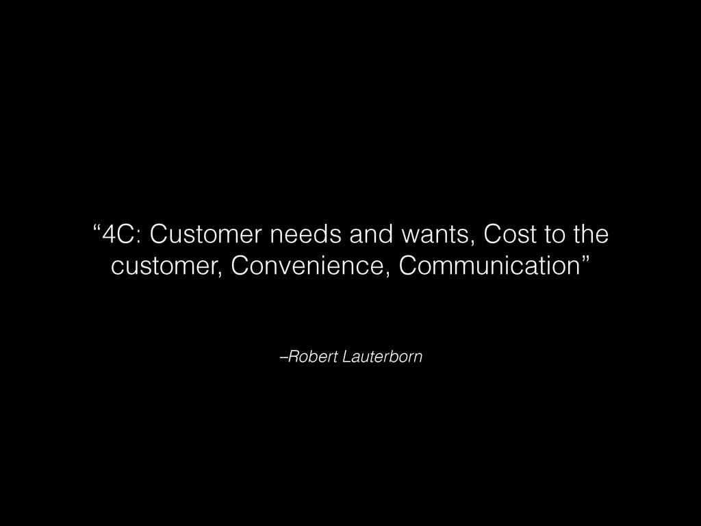 "–Robert Lauterborn ""4C: Customer needs and want..."