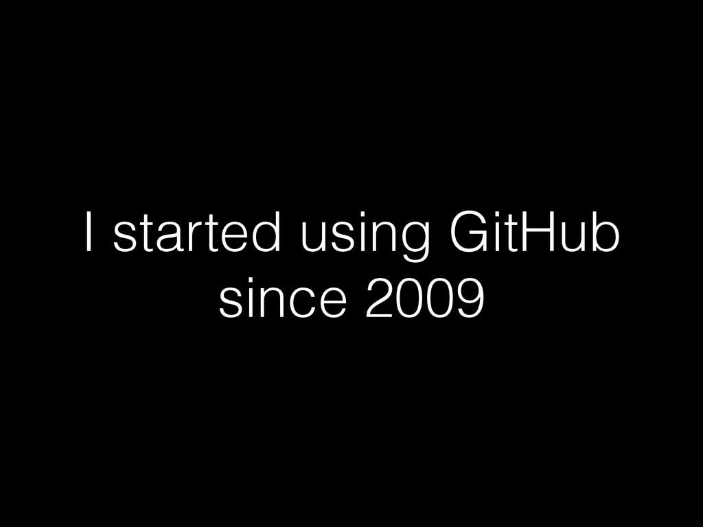 I started using GitHub since 2009
