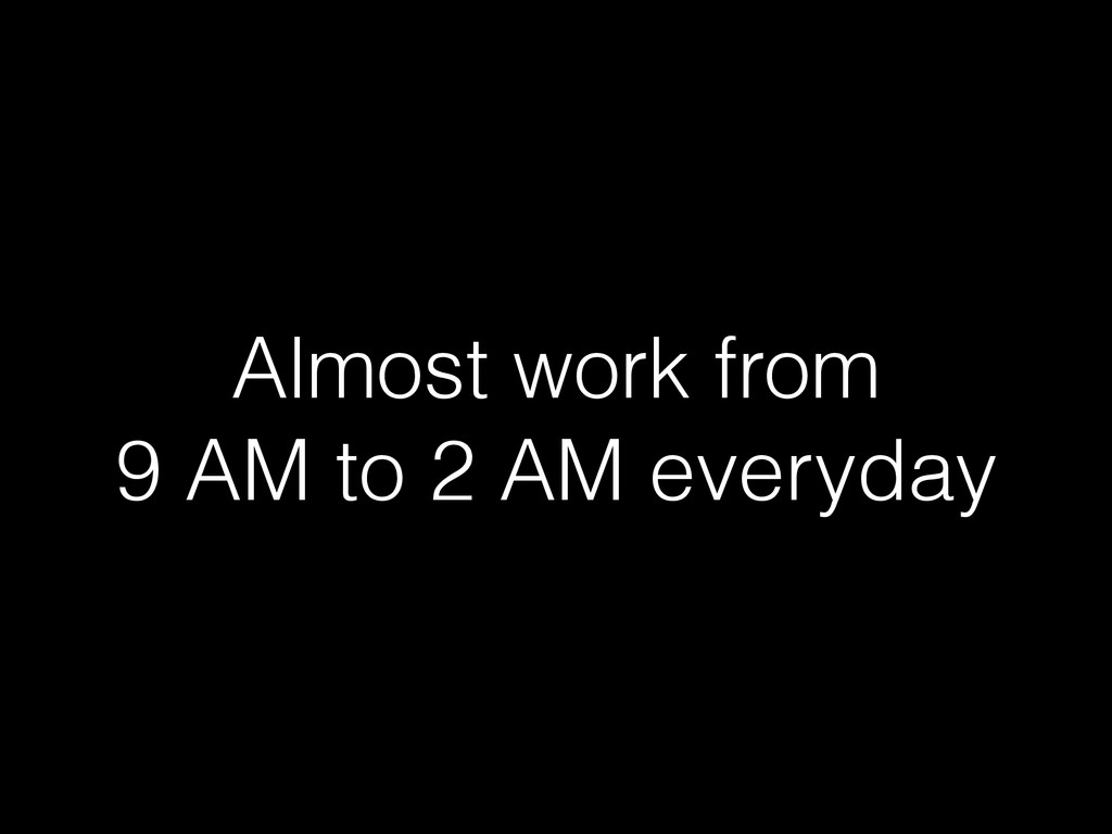 Almost work from 9 AM to 2 AM everyday