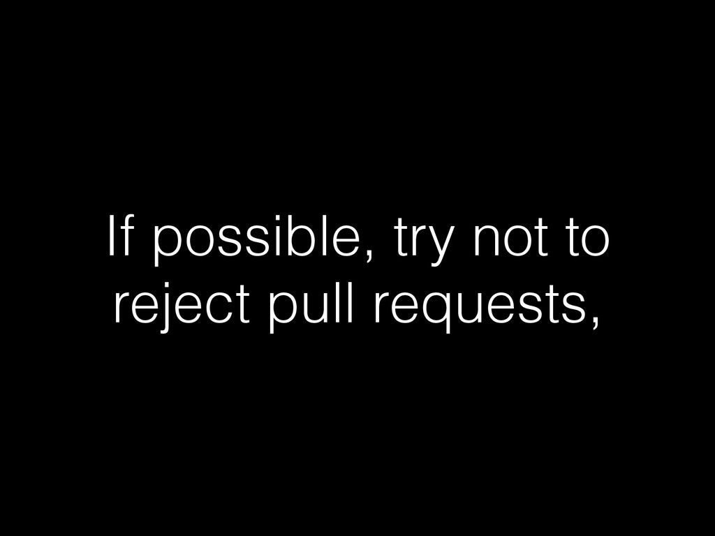 If possible, try not to reject pull requests,
