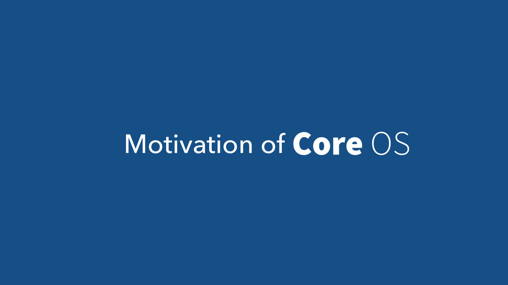 Motivation of Core OS
