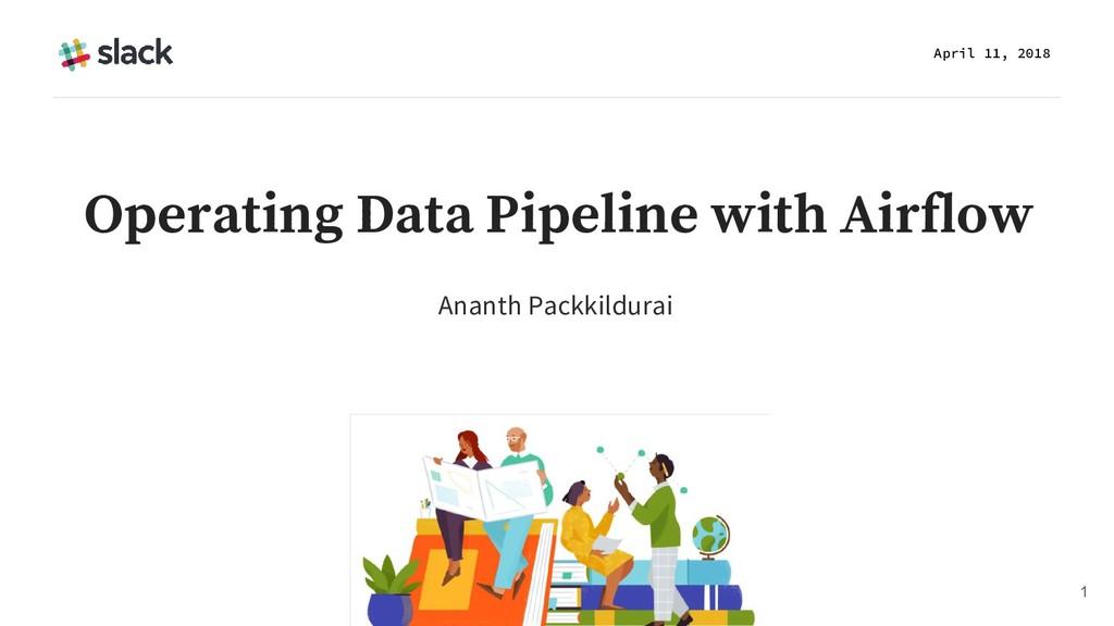 Ananth Packkildurai April 11, 2018 1 Operating ...