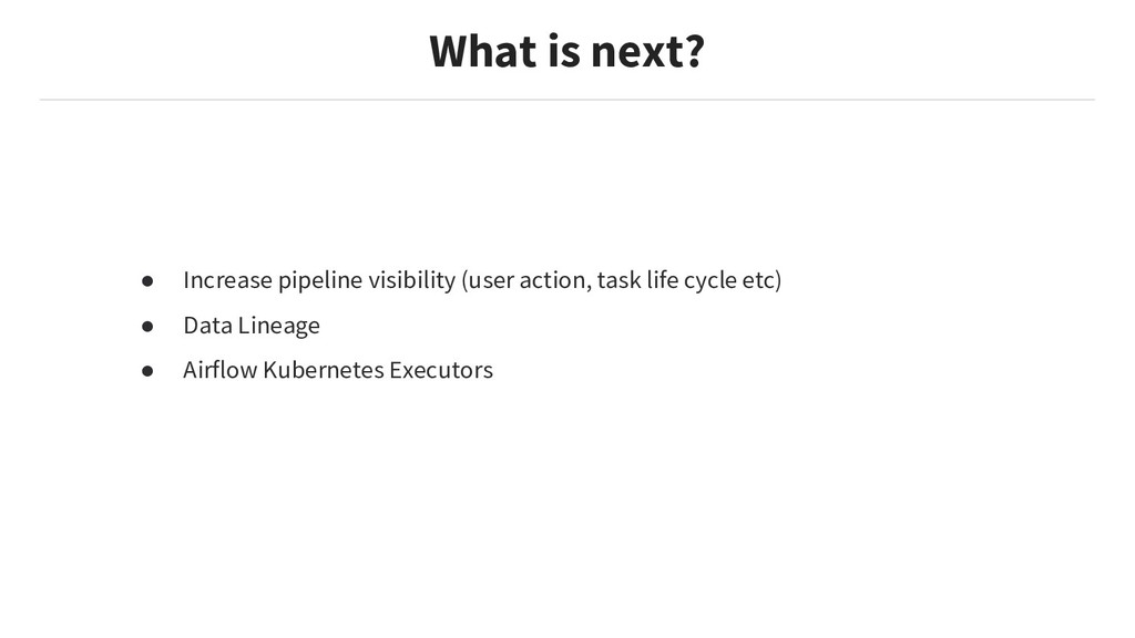 What is next? ● Increase pipeline visibility (u...