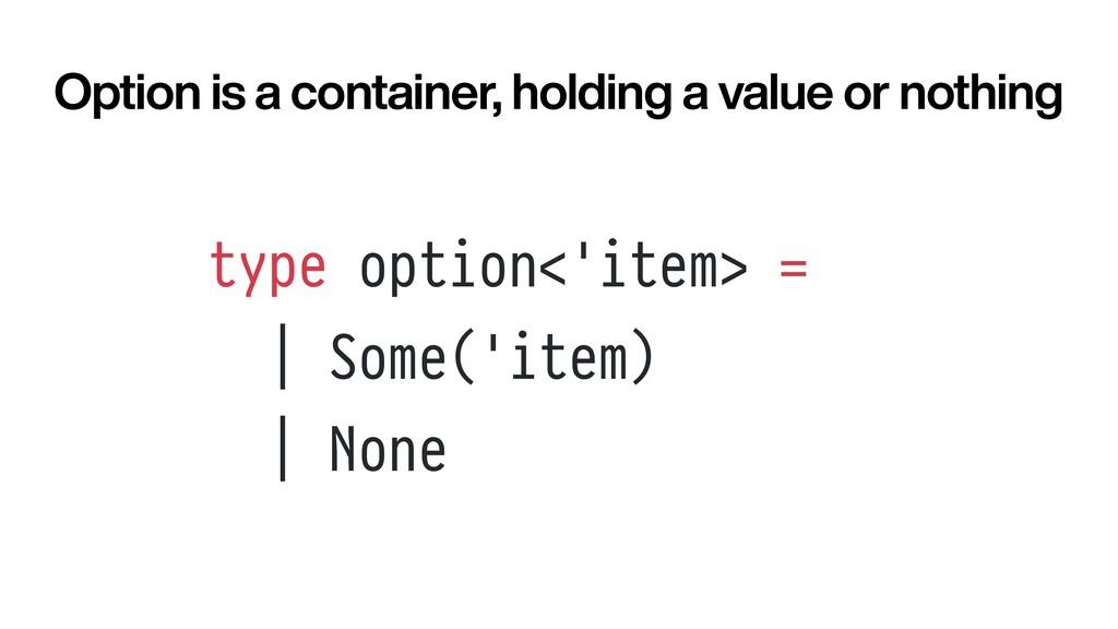 type option<'item> =     Some('item)     None O...