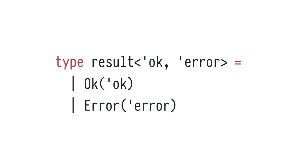 type result<'ok, 'error> =     Ok('ok)     Erro...