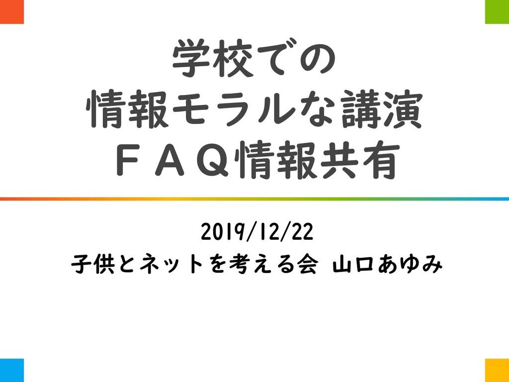 学校での 情報モラルな講演 FAQ情報共有 2019/12/22 子供とネットを考える会 山口...