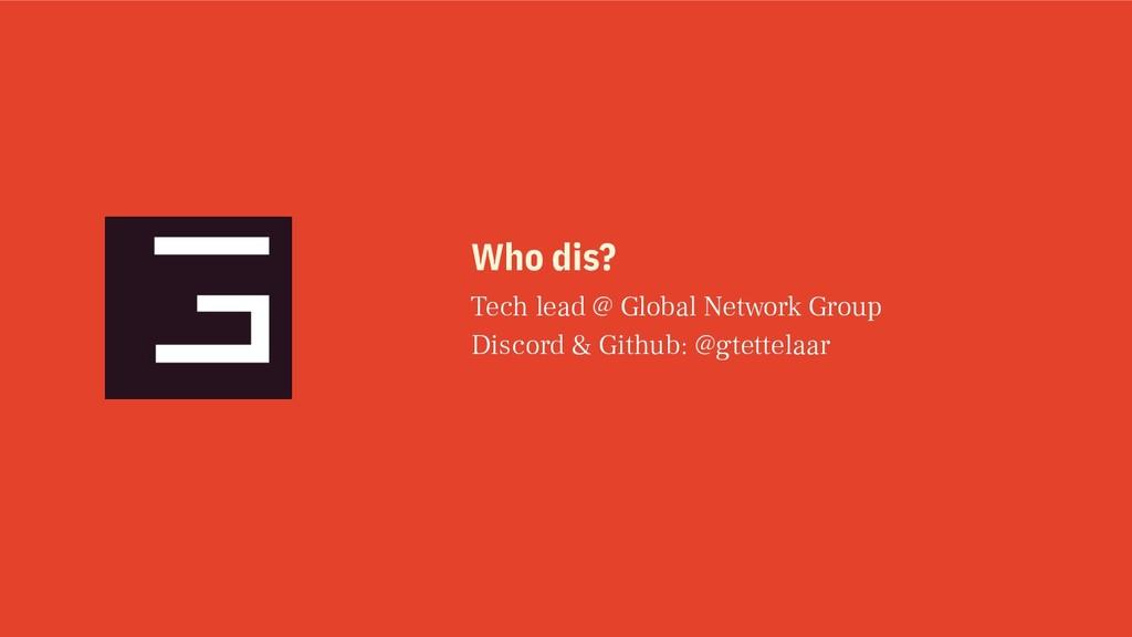 Who dis? Tech lead @ Global Network Group Disco...