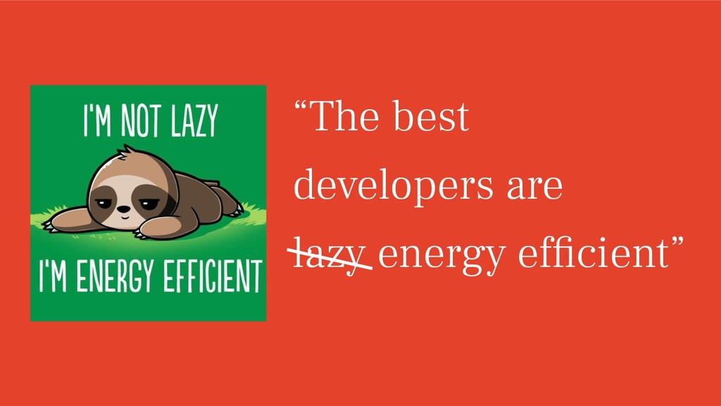 """""""The best developers are lazy energy efficient"""""""