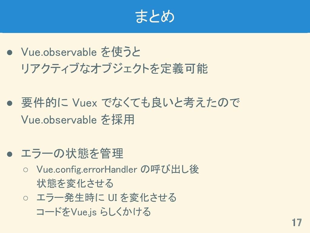 まとめ ● Vue.observable を使うと リアクティブなオブジェクトを定義可能...