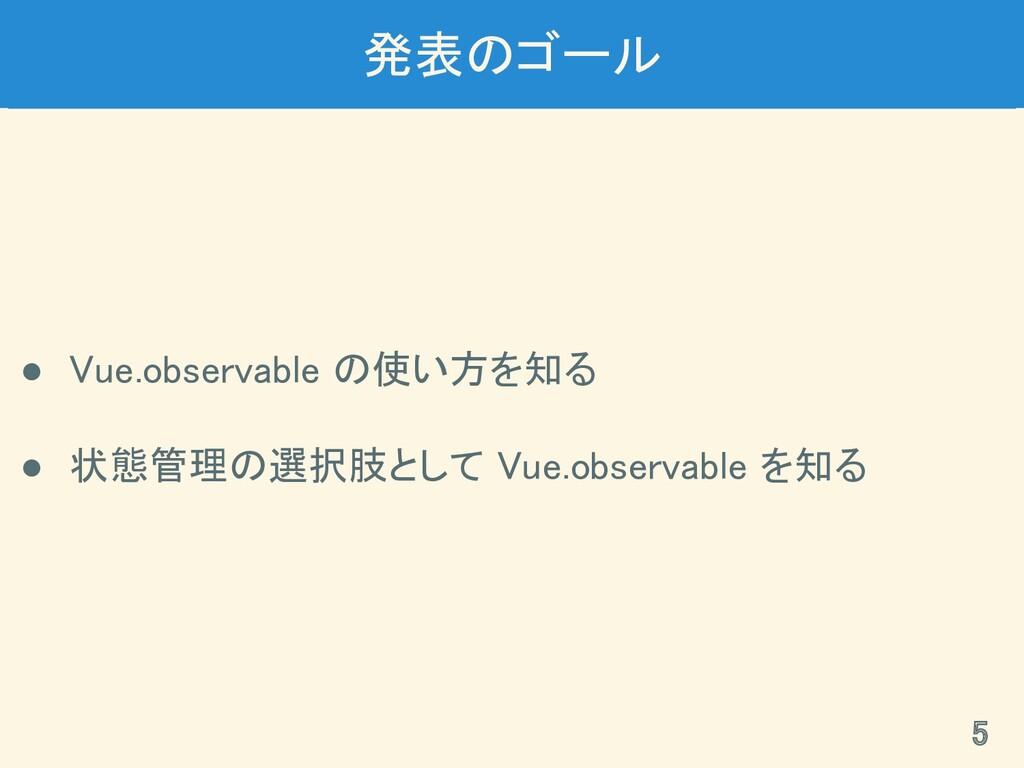 発表のゴール ● Vue.observable の使い方を知る ● 状態管理の選択肢として...