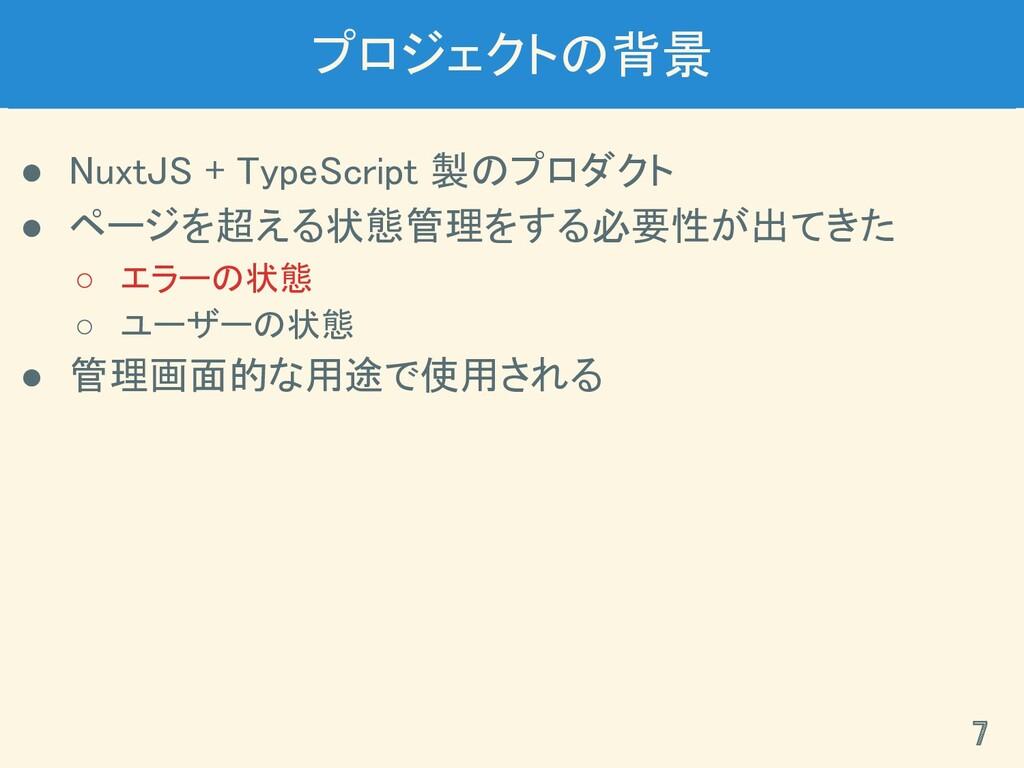 プロジェクトの背景 ● NuxtJS + TypeScript 製のプロダクト ● ページ...