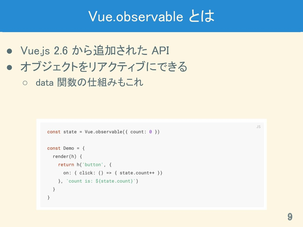 Vue.observable とは ● Vue.js 2.6 から追加された API ● ...