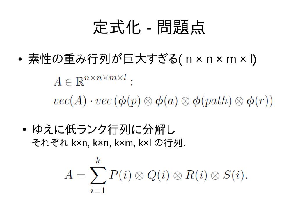 定式化 - 問題点 ● 素性の重み行列が巨大すぎる( n × n × m × l) ● ゆえに...
