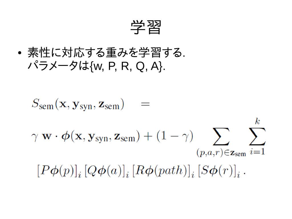 学習 ● 素性に対応する重みを学習する. パラメータは{w, P, R, Q, A}.